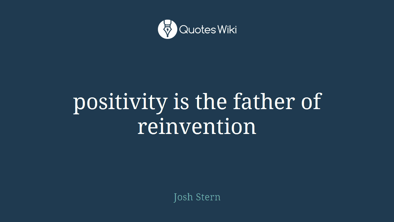 positivity is the father of reinvention