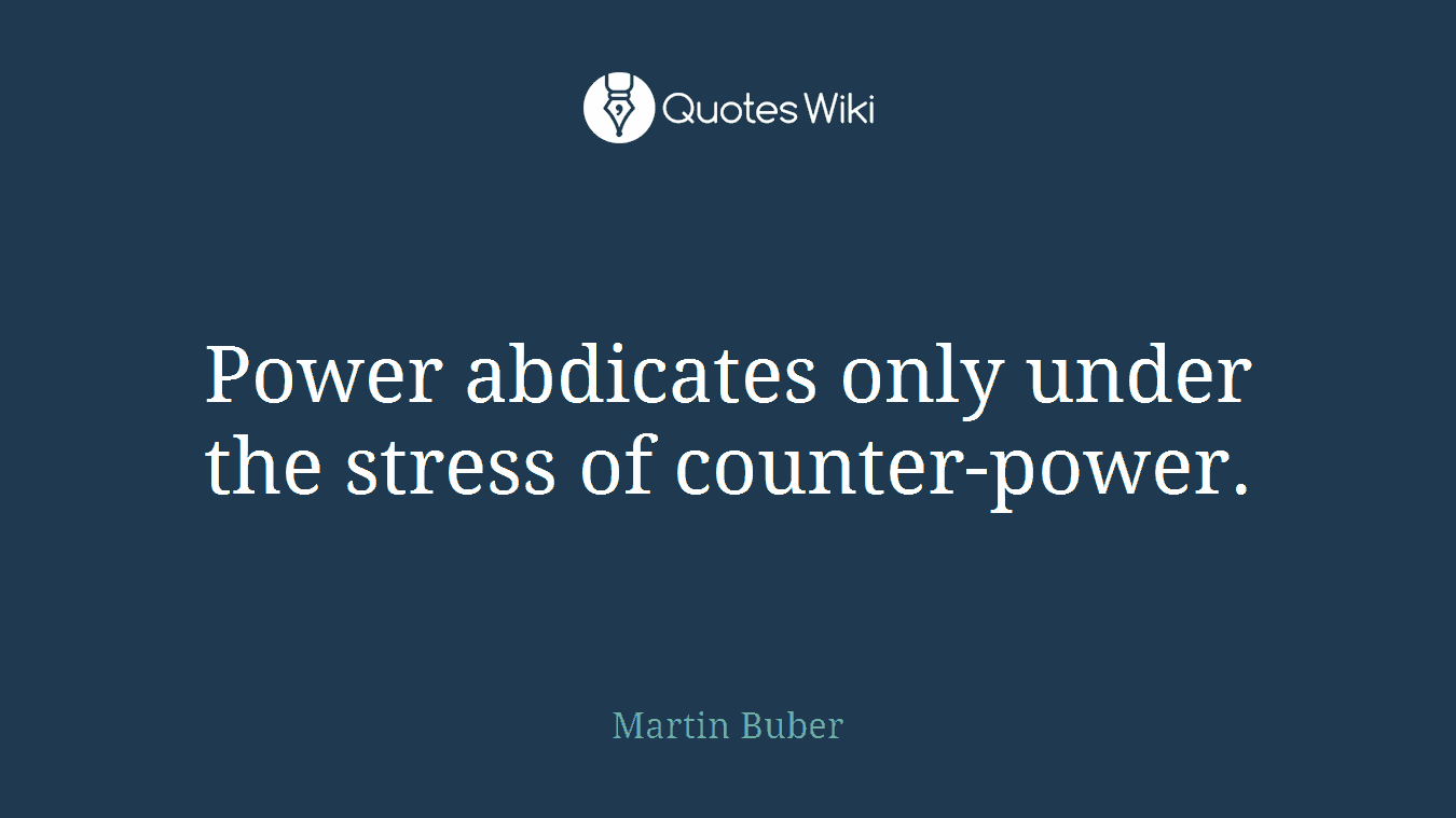 Power abdicates only under the stress of counter-power.