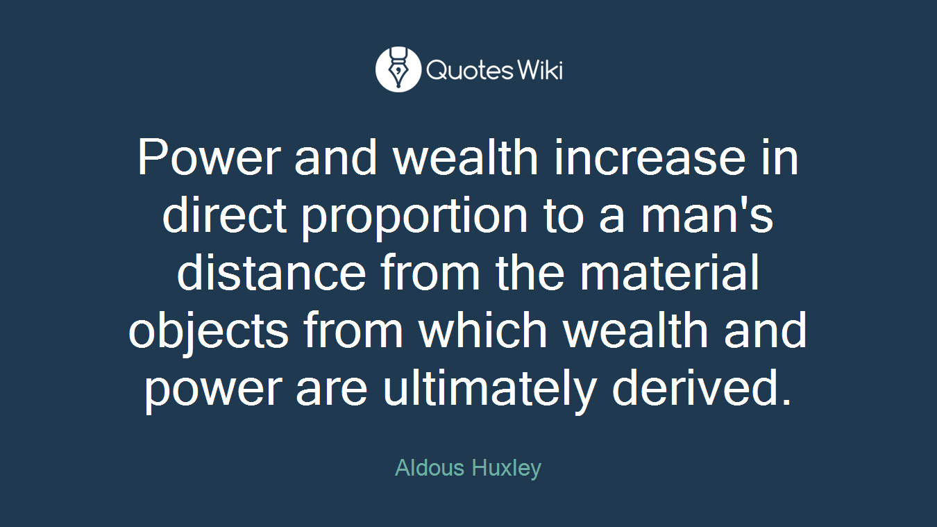 Power and wealth increase in direct proportion to a man's distance from the material objects from which wealth and power are ultimately derived.