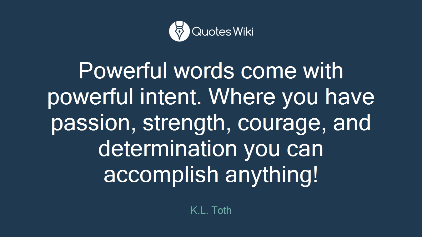 Powerful words come with powerful intent. Where you have passion, strength, courage, and determination you can accomplish anything!