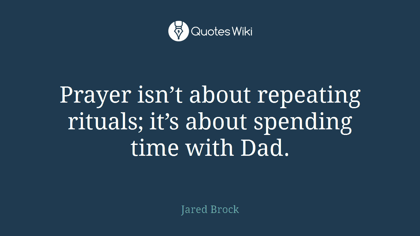 Prayer isn't about repeating rituals; it's about spending time with Dad.