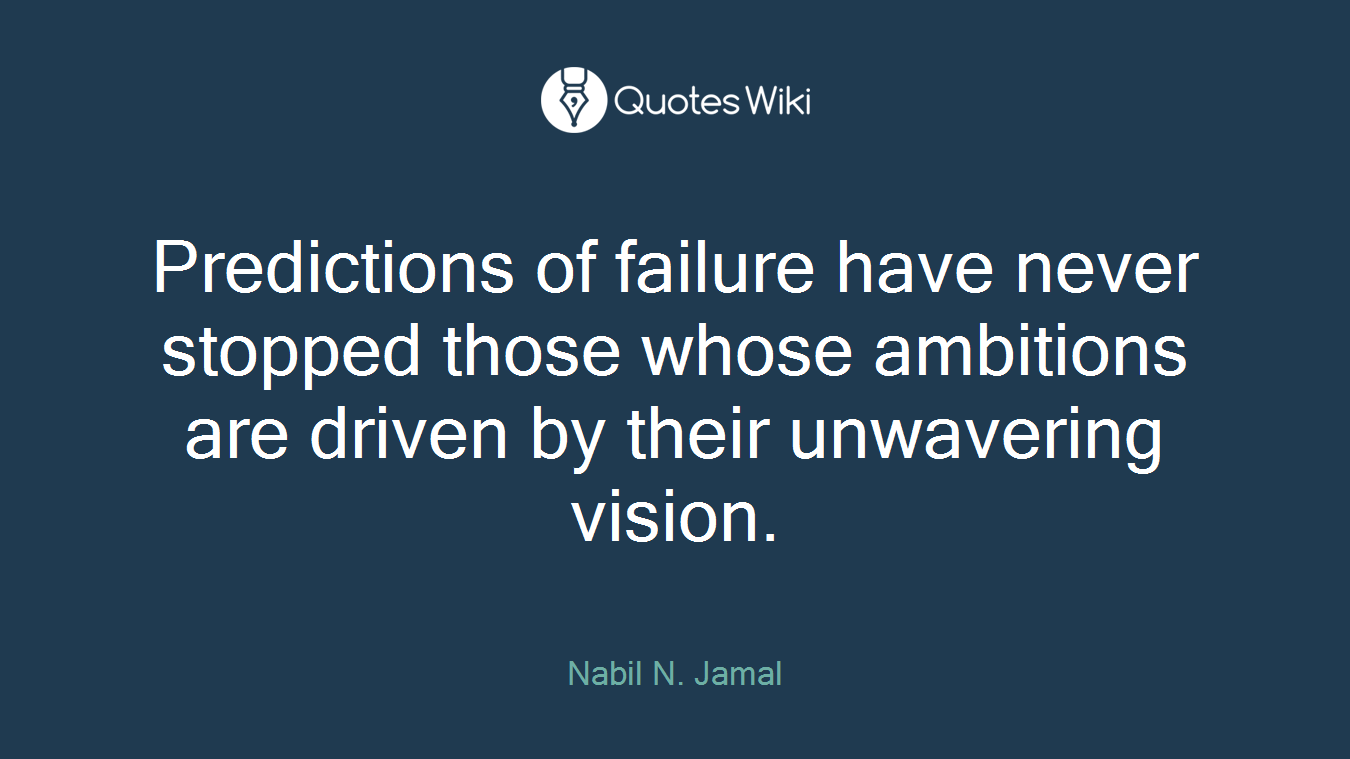 Predictions of failure have never stopped those whose ambitions are driven by their unwavering vision.