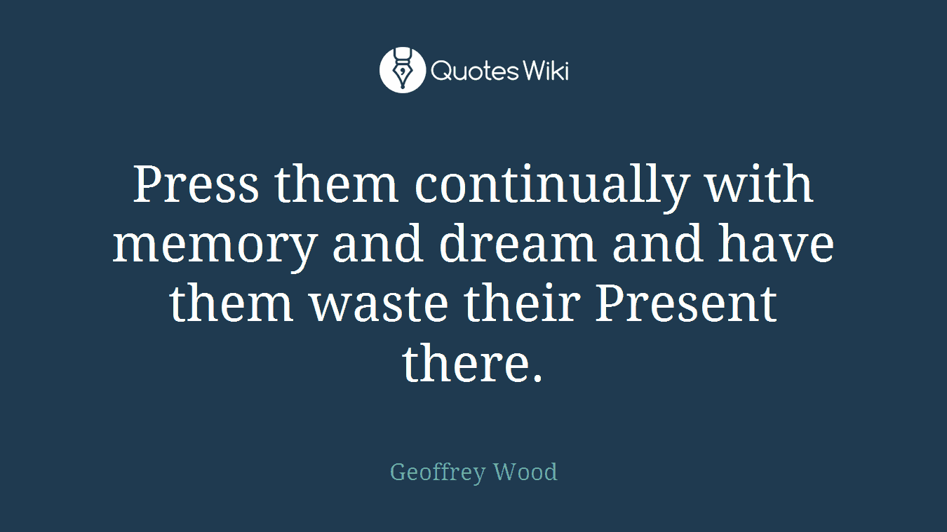 Press them continually with memory and dream and have them waste their Present there.
