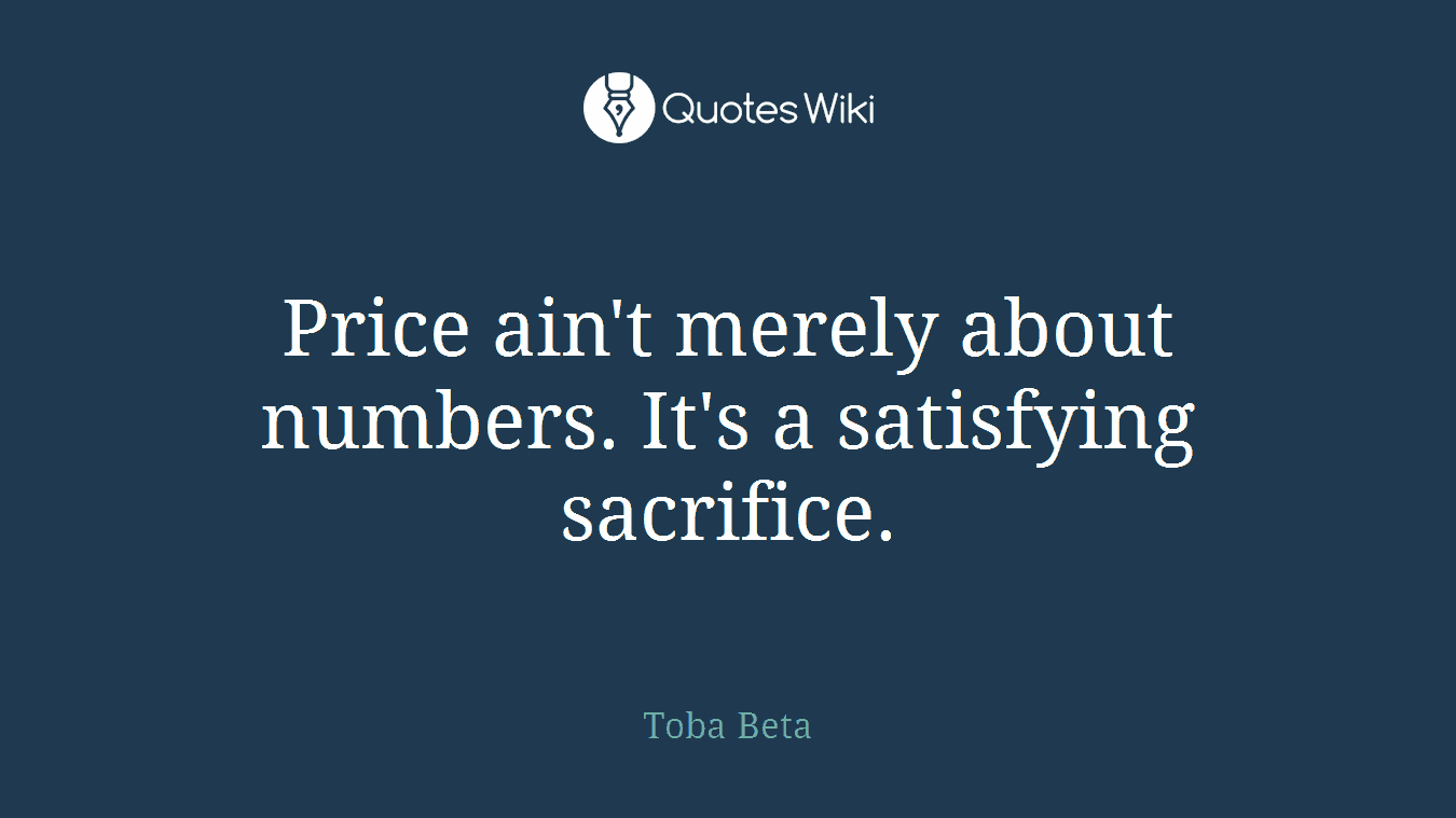 Price ain't merely about numbers. It's a satisfying sacrifice.