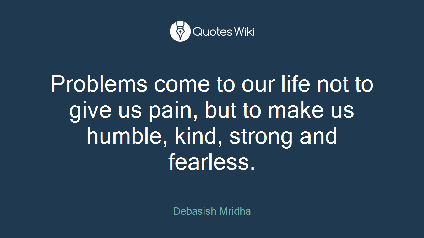 Problems come to our life not to give us pain, but to make us humble, kind, strong and fearless.