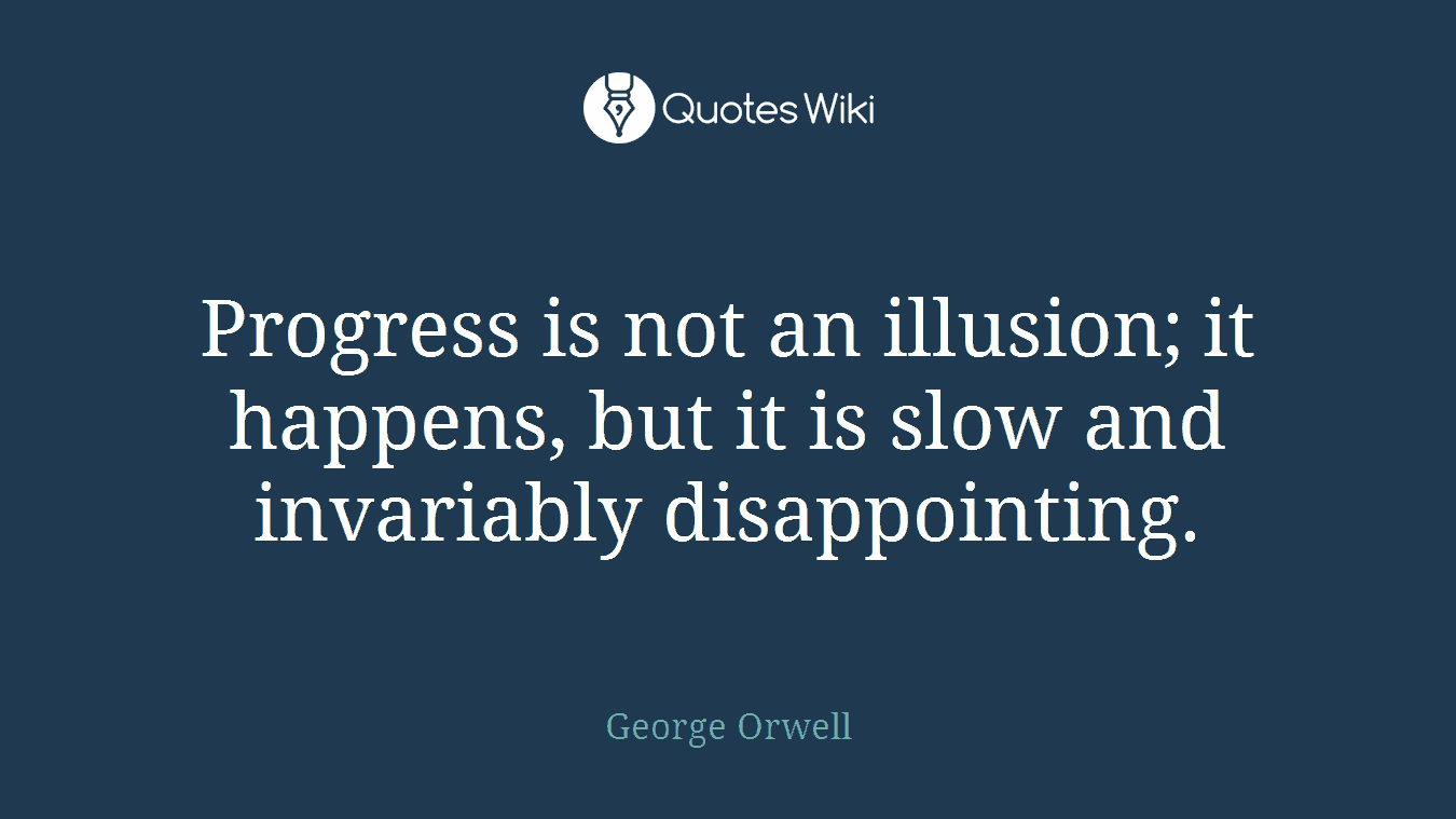 Progress is not an illusion; it happens, but it is slow and invariably disappointing.