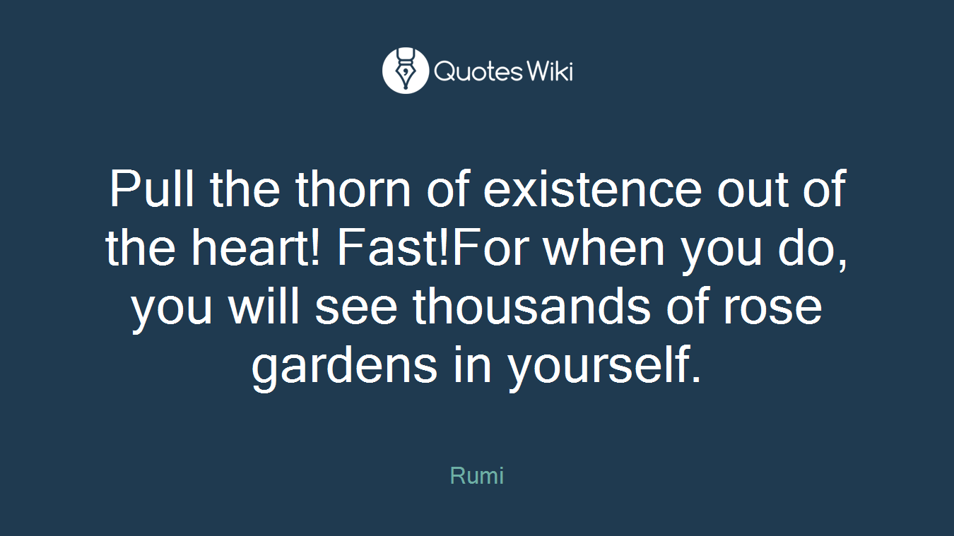 Pull the thorn of existence out of the heart! Fast!For when you do, you will see thousands of rose gardens in yourself.