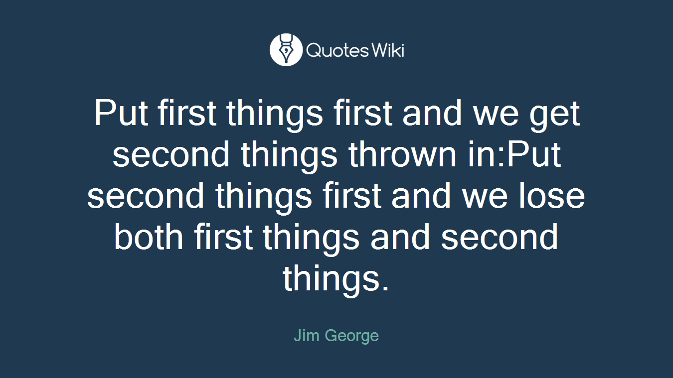 Put first things first and we get second things thrown in:Put second things first and we lose both first things and second things.