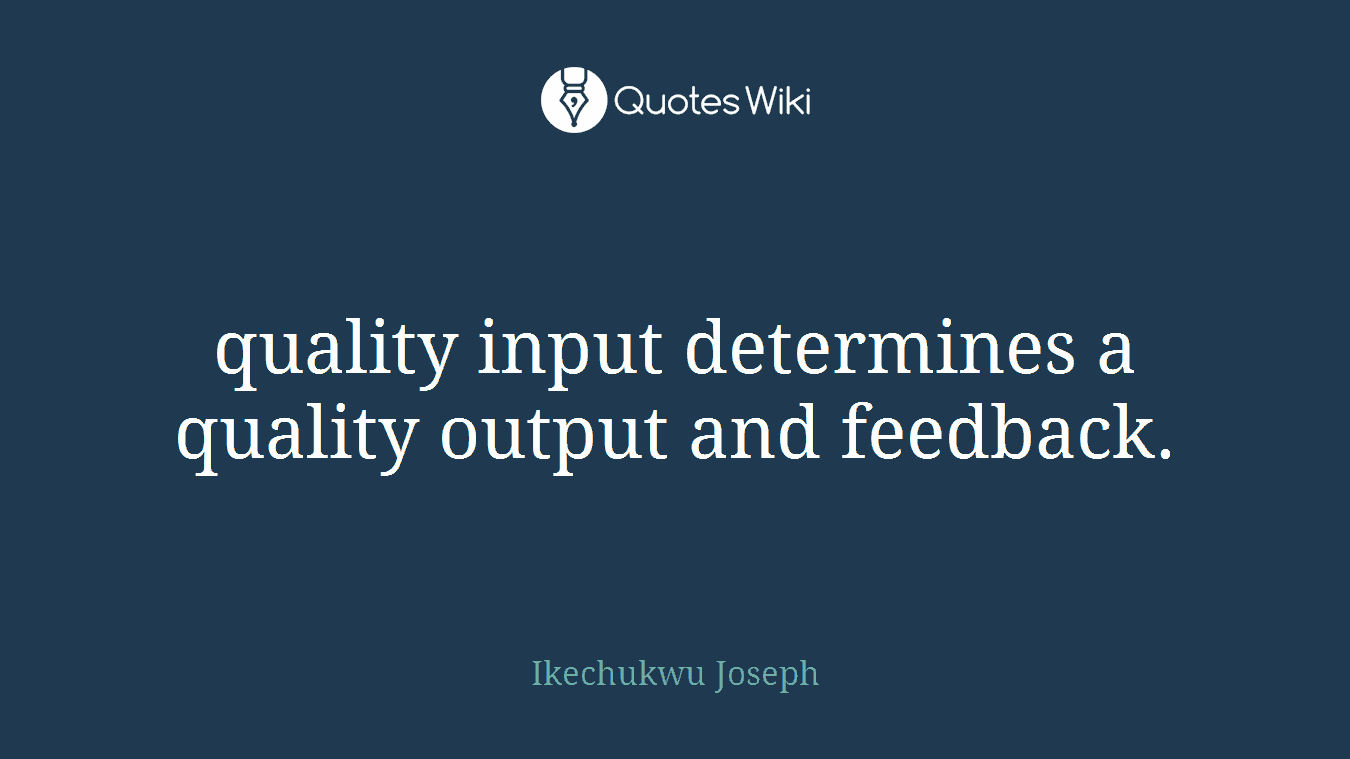 quality input determines a quality output and feedback.
