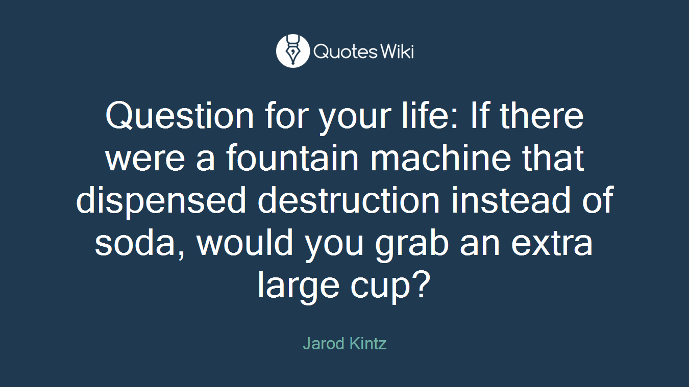 Question for your life: If there were a fountain machine that dispensed destruction instead of soda, would you grab an extra large cup?