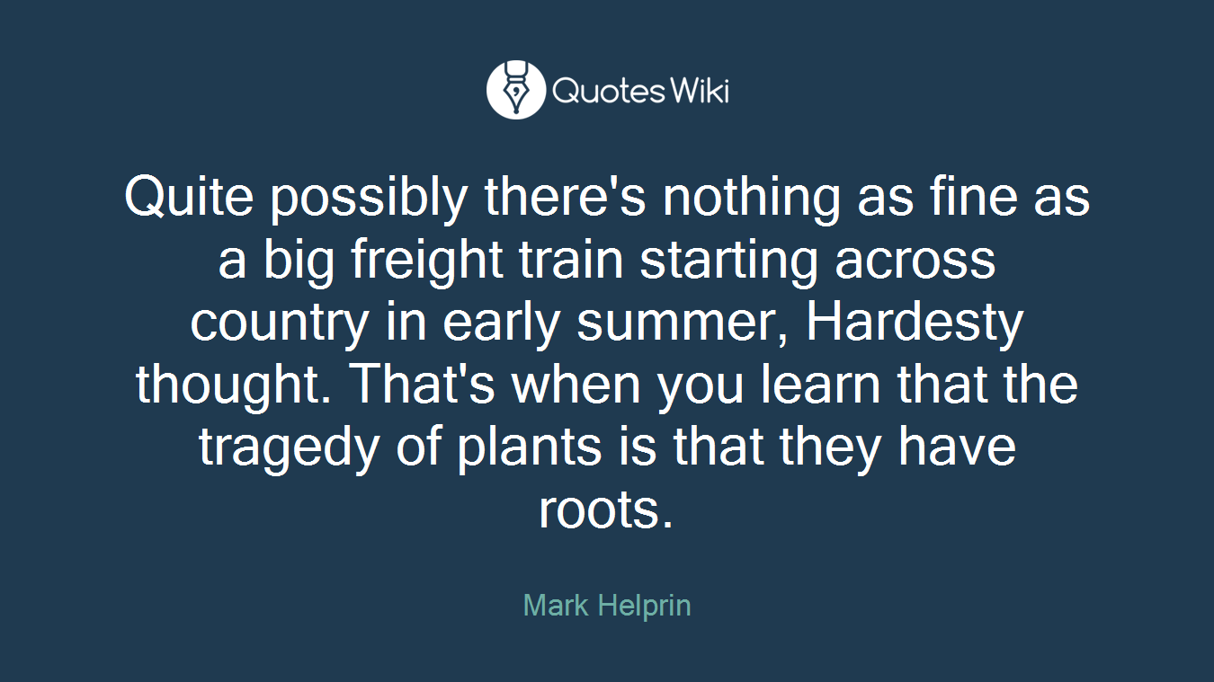 Quite possibly there's nothing as fine as a big freight train starting across country in early summer, Hardesty thought. That's when you learn that the tragedy of plants is that they have roots.