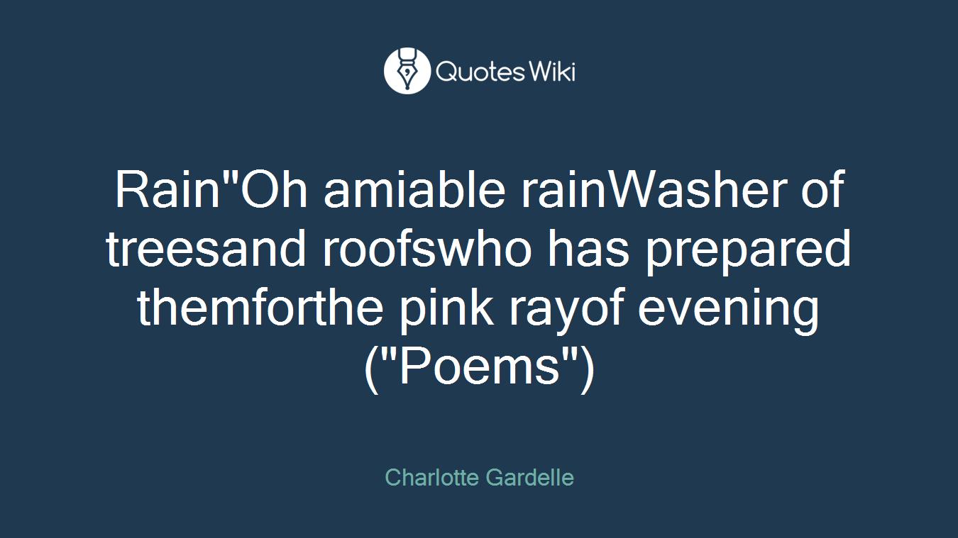 "Rain""Oh amiable rainWasher of treesand roofswho has prepared themforthe pink rayof evening(""Poems"")"