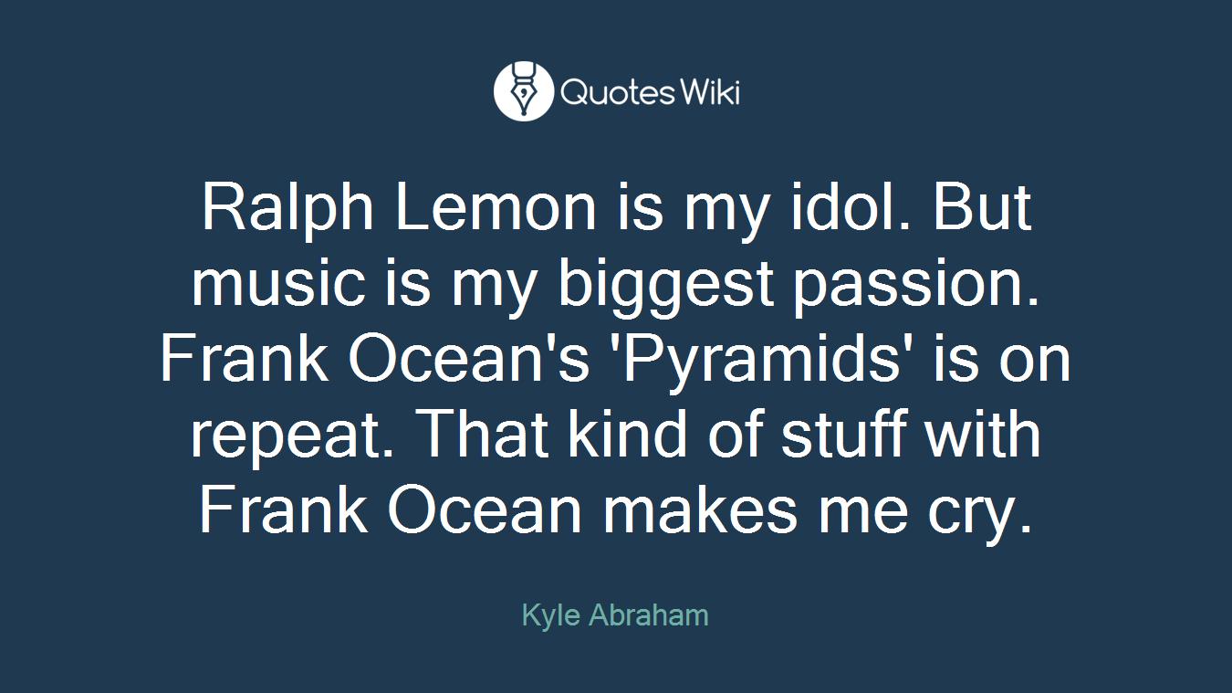 Ralph Lemon is my idol  But music is my biggest