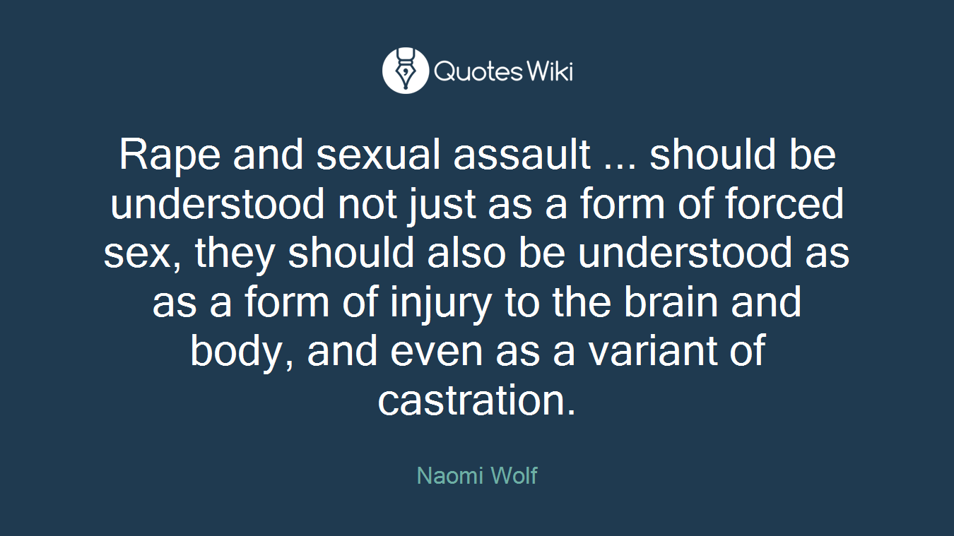 Rape and sexual assault ... should be understood not just as a form of forced sex, they should also be understood as as a form of injury to the brain and body, and even as a variant of castration.
