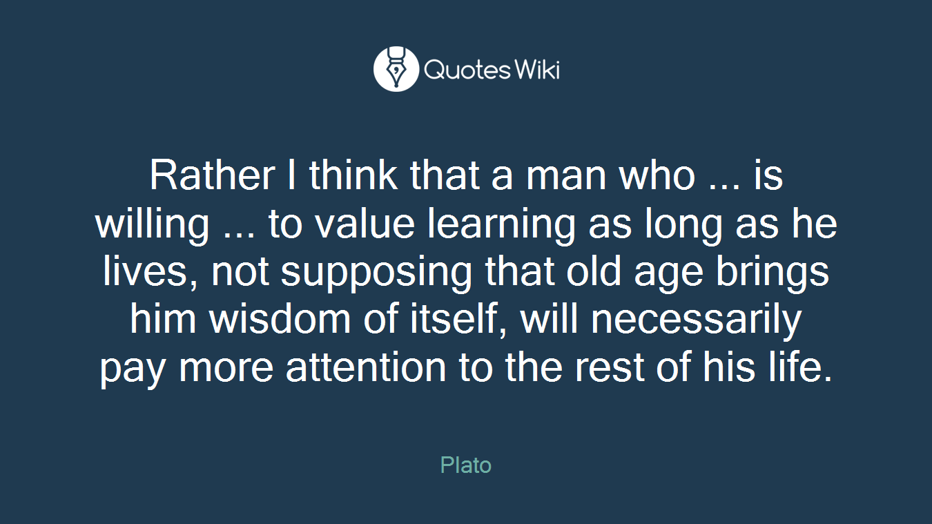 Rather I think that a man who ... is willing ... to value learning as long as he lives, not supposing that old age brings him wisdom of itself, will necessarily pay more attention to the rest of his life.