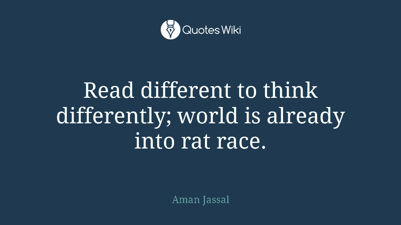 Read different to think differently; world is already into rat race.