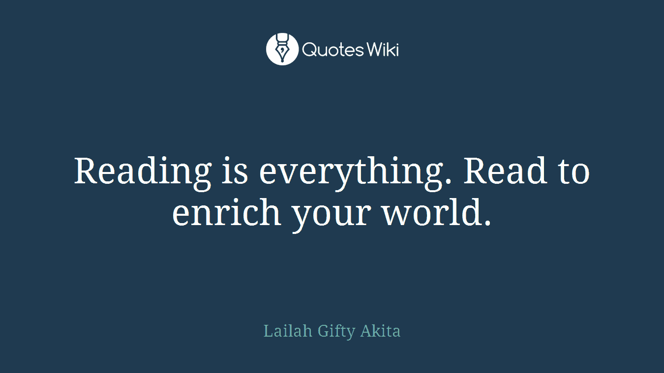 Reading is everything. Read to enrich your world.