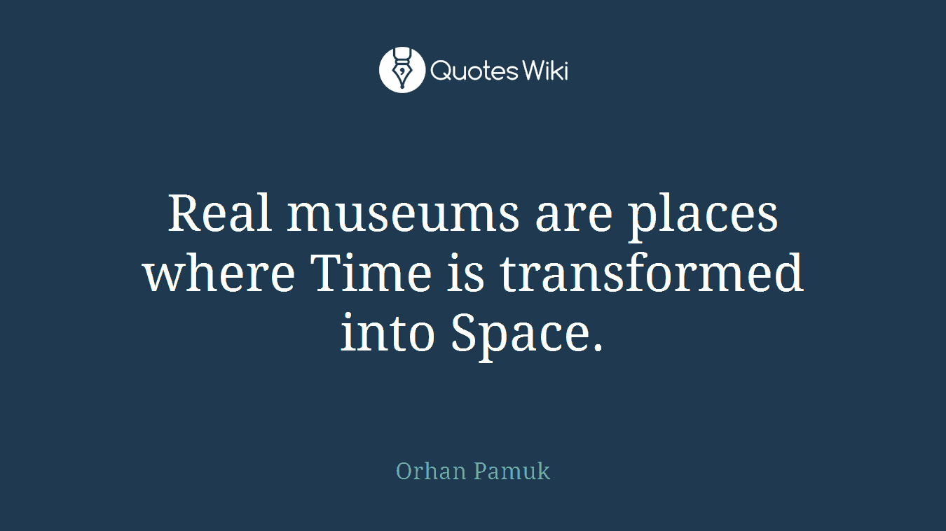 Real museums are places where Time is transformed into Space.