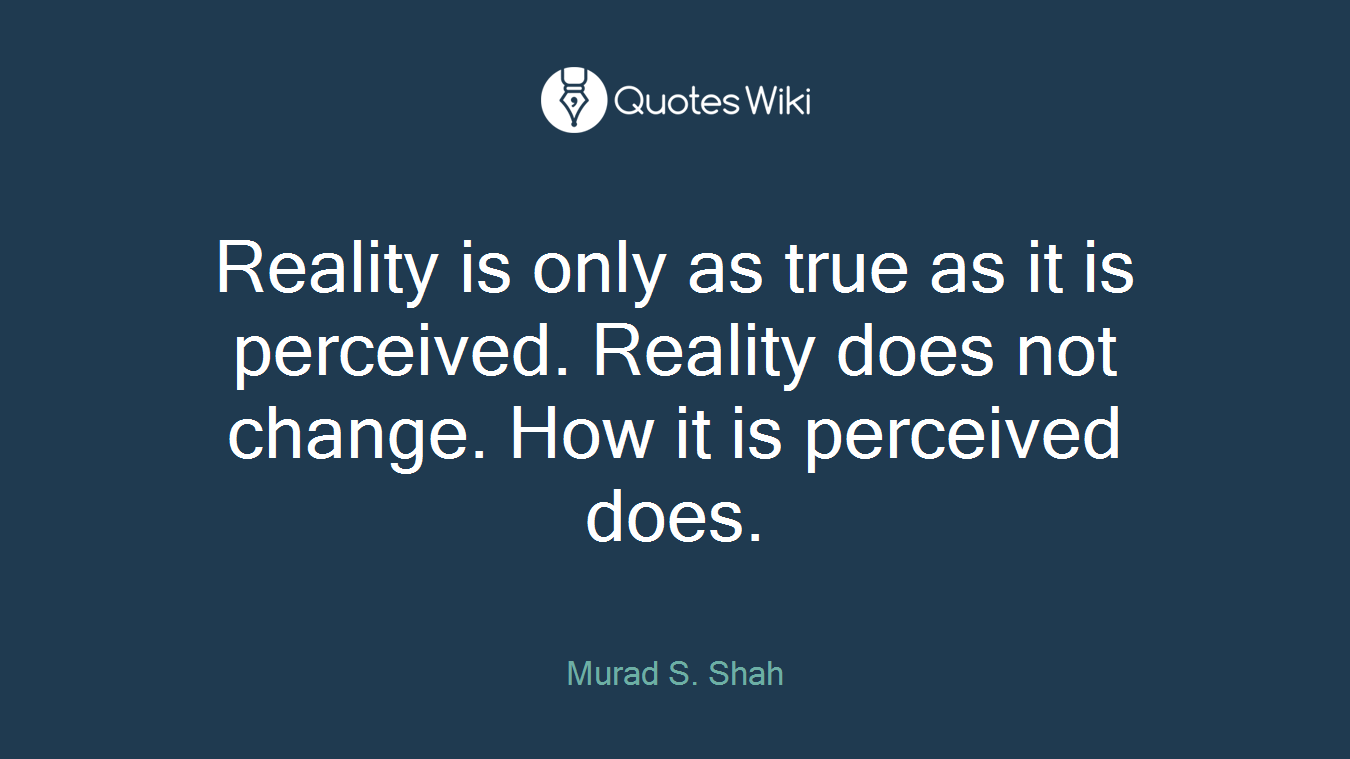 Reality is only as true as it is perceived. Reality does not change. How it is perceived does.