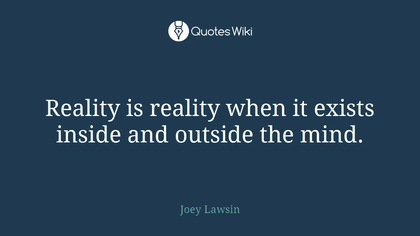 Reality is reality when it exists inside and outside the mind.