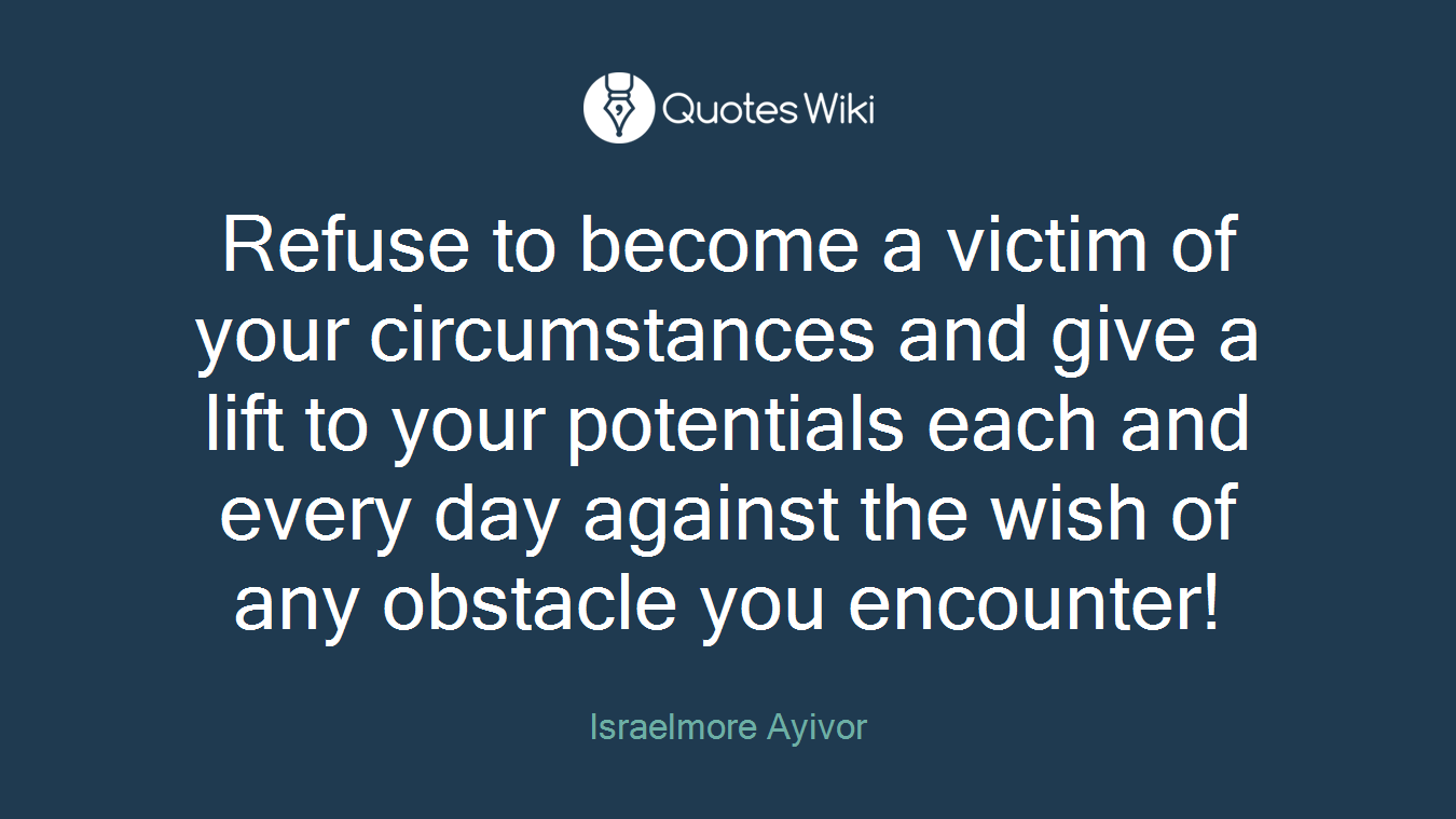 Refuse to become a victim of your circumstances and give a lift to your potentials each and every day against the wish of any obstacle you encounter!