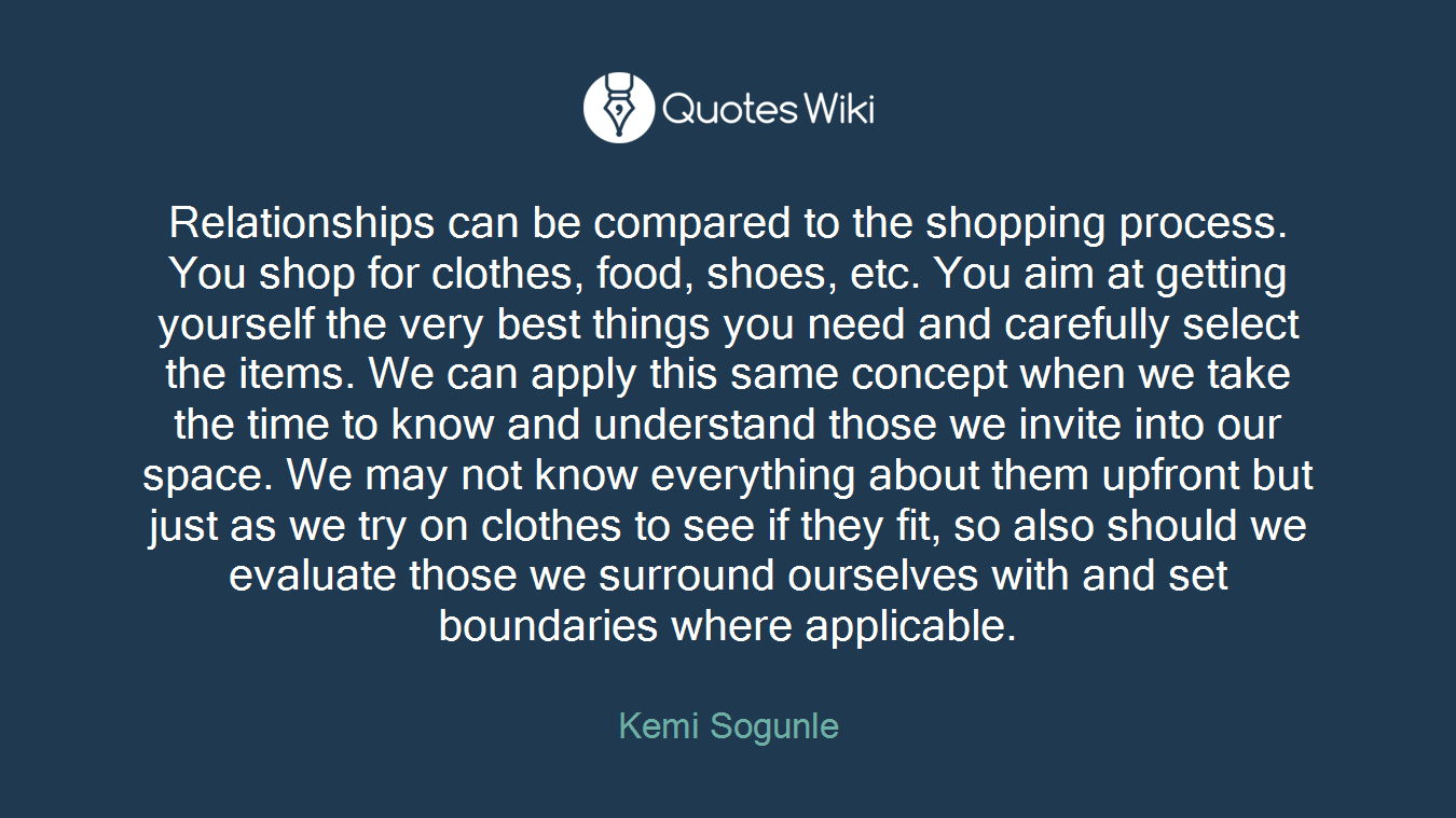 Relationships can be compared to the shopping process. You shop for clothes, food, shoes, etc. You aim at getting yourself the very best things you need and carefully select the items. We can apply this same concept when we take the time to know and understand those we invite into our space. We may not know everything about them upfront but just as we try on clothes to see if they fit, so also should we evaluate those we surround ourselves with and set boundaries where applicable.