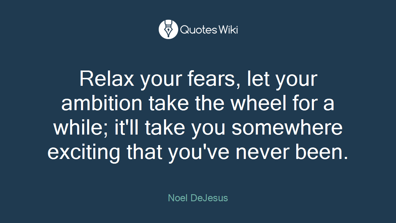 Relax your fears, let your ambition take the wheel for a while; it'll take you somewhere exciting that you've never been.