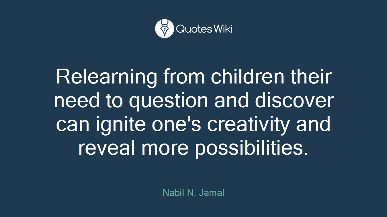 Relearning from children their need to question and discover can ignite one's creativity and reveal more possibilities.