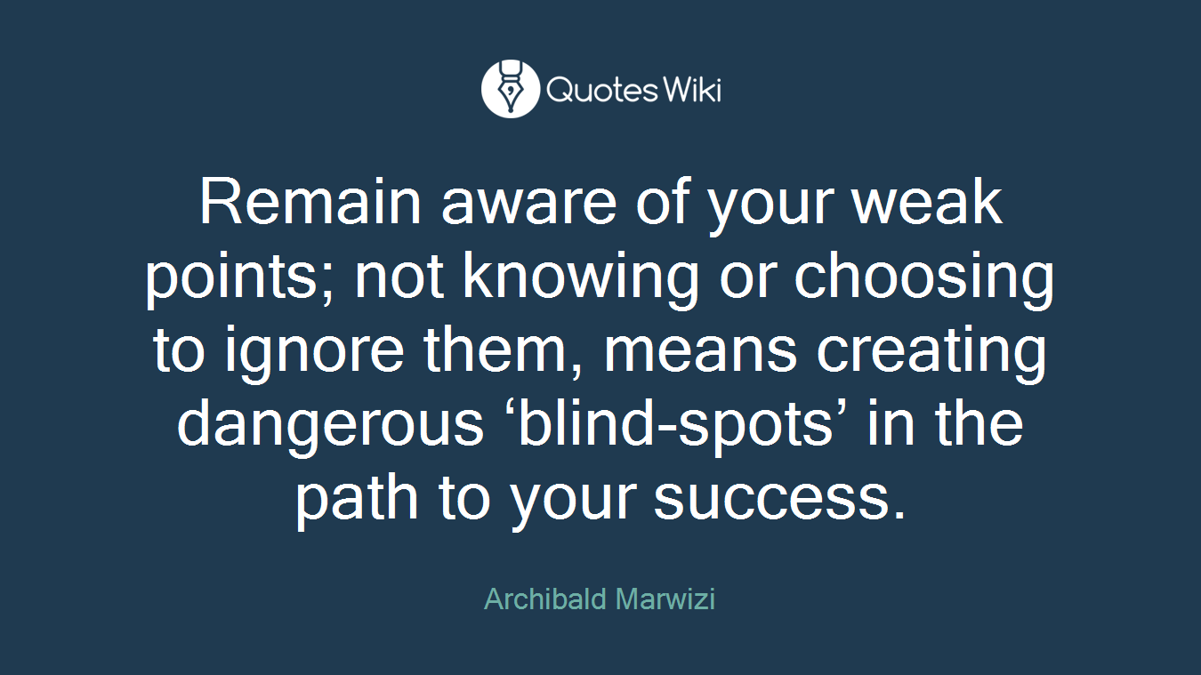 Remain aware of your weak points; not knowing or choosing to ignore them, means creating dangerous 'blind-spots' in the path to your success.