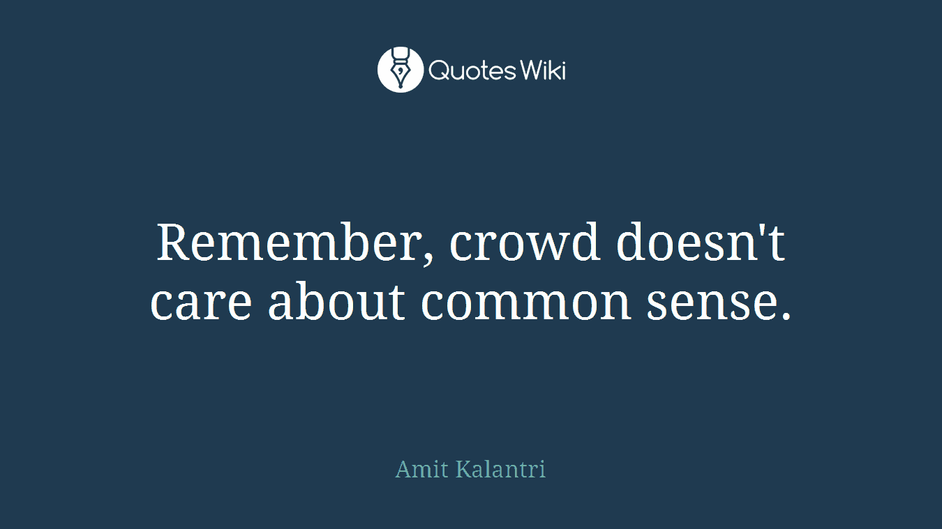 Remember, crowd doesn't care about common sense.