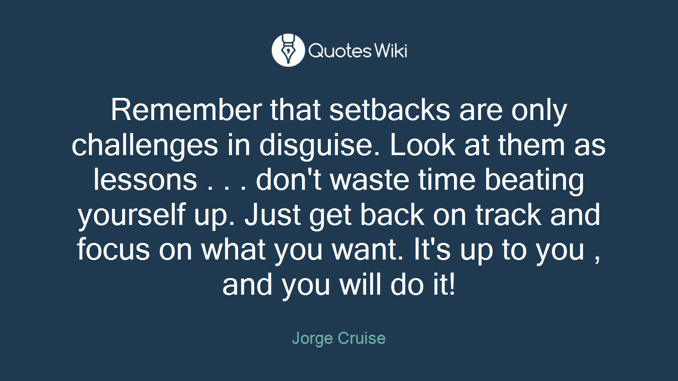 Remember that setbacks are only challenges in disguise. Look at them as lessons . . . don't waste time beating yourself up. Just get back on track and focus on what you want. It's up to you , and you will do it!