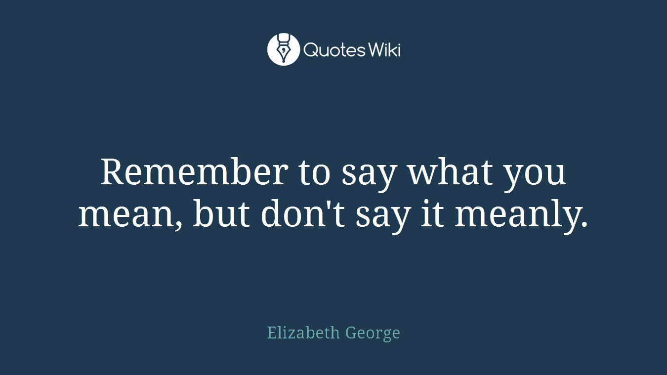 Remember to say what you mean, but don't say it meanly.