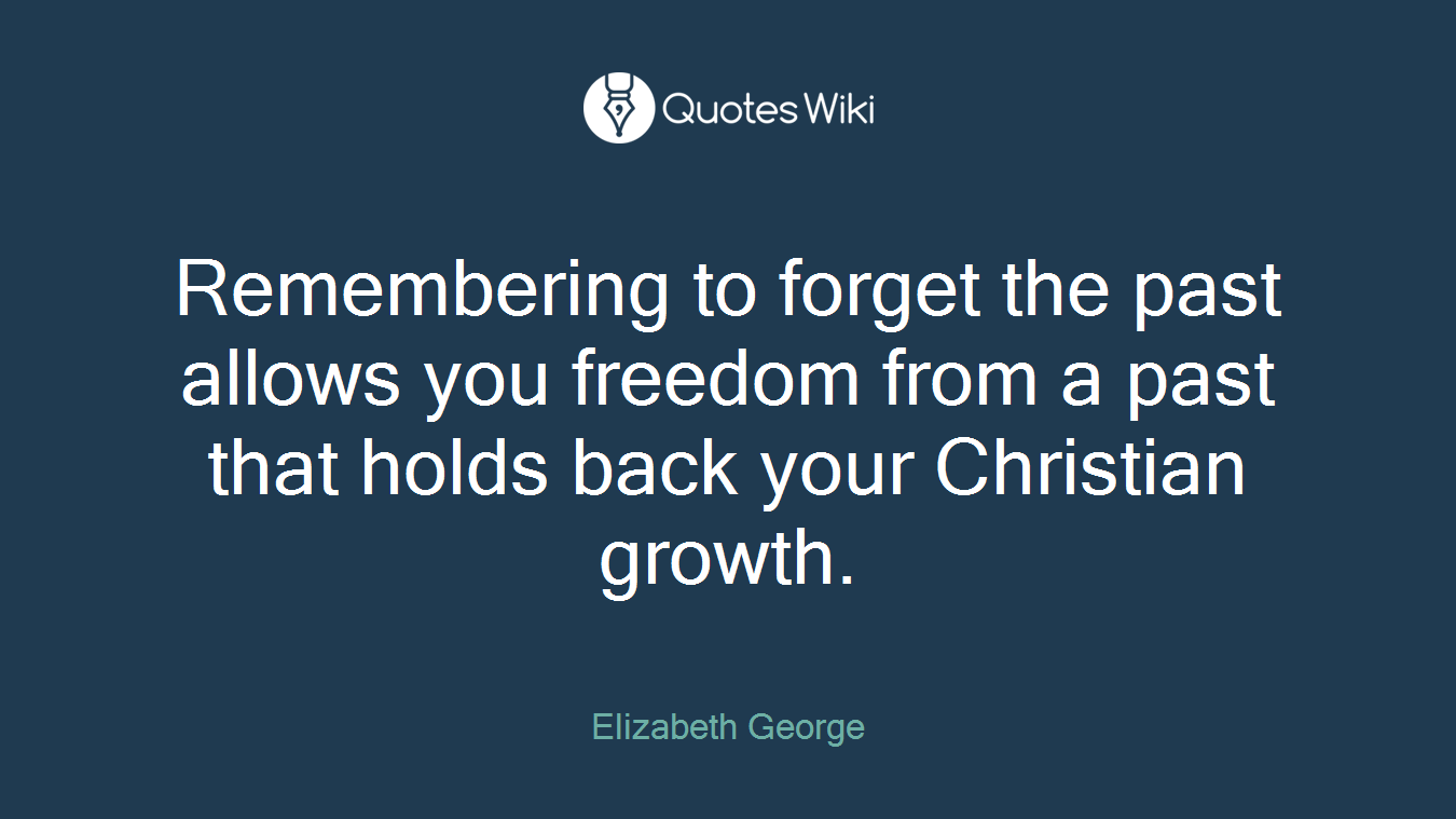 Remembering to forget the past allows you freedom from a past that holds back your Christian growth.