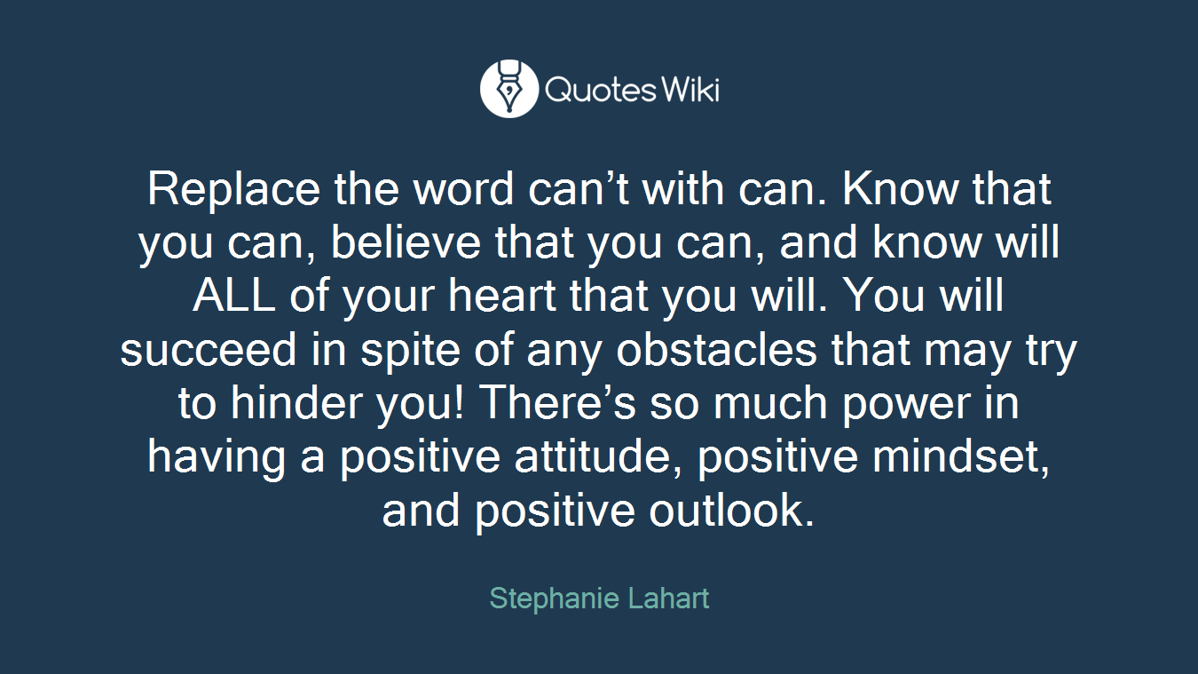 Replace the word can't with can. Know that you can, believe that you can, and know will ALL of your heart that you will. You will succeed in spite of any obstacles that may try to hinder you! There's so much power in having a positive attitude, positive mindset, and positive outlook.
