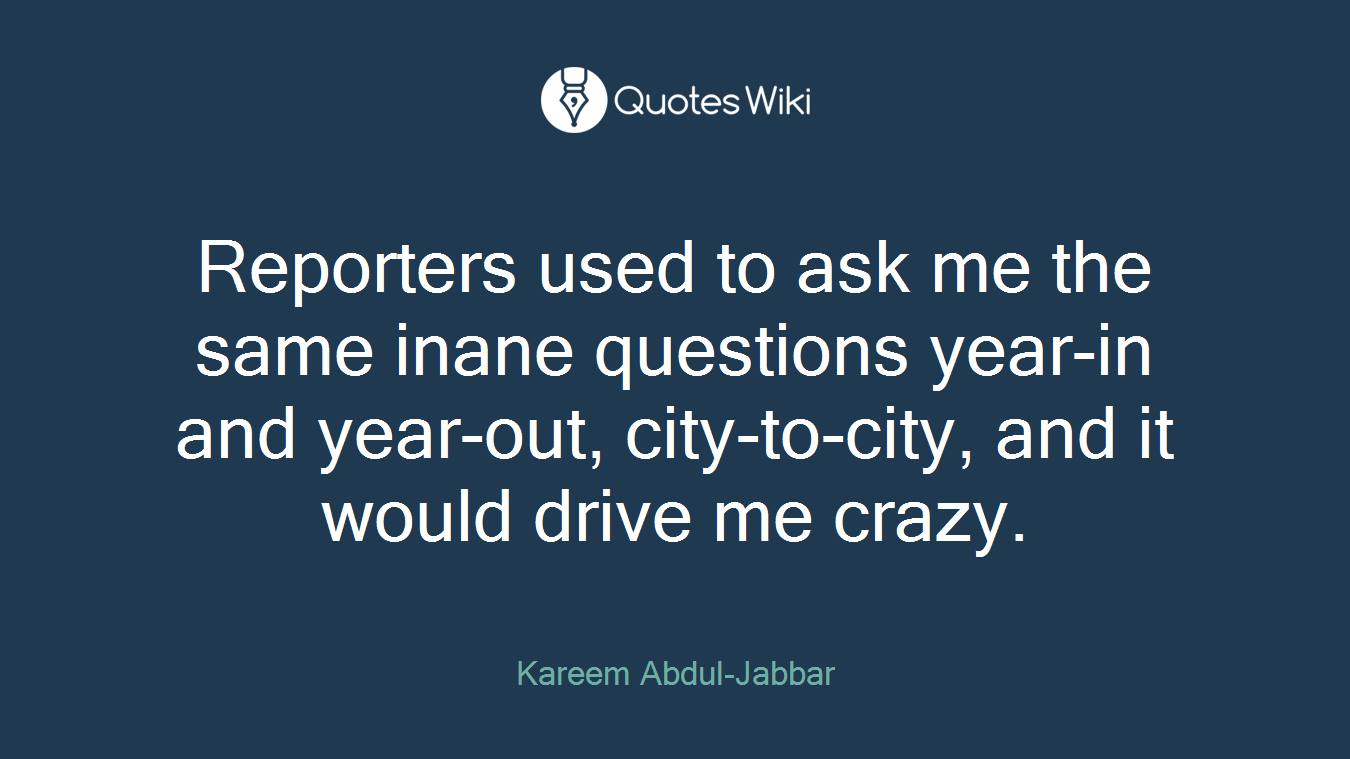 Reporters used to ask me the same inane questions year-in and year-out, city-to-city, and it would drive me crazy.