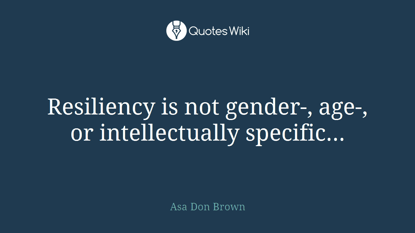 Resiliency is not gender-, age-, or intellectually specific...