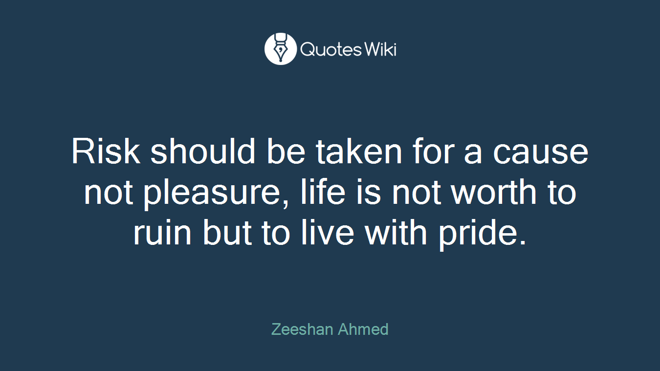 Risk should be taken for a cause not pleasure, life is not worth to ruin but to live with pride.
