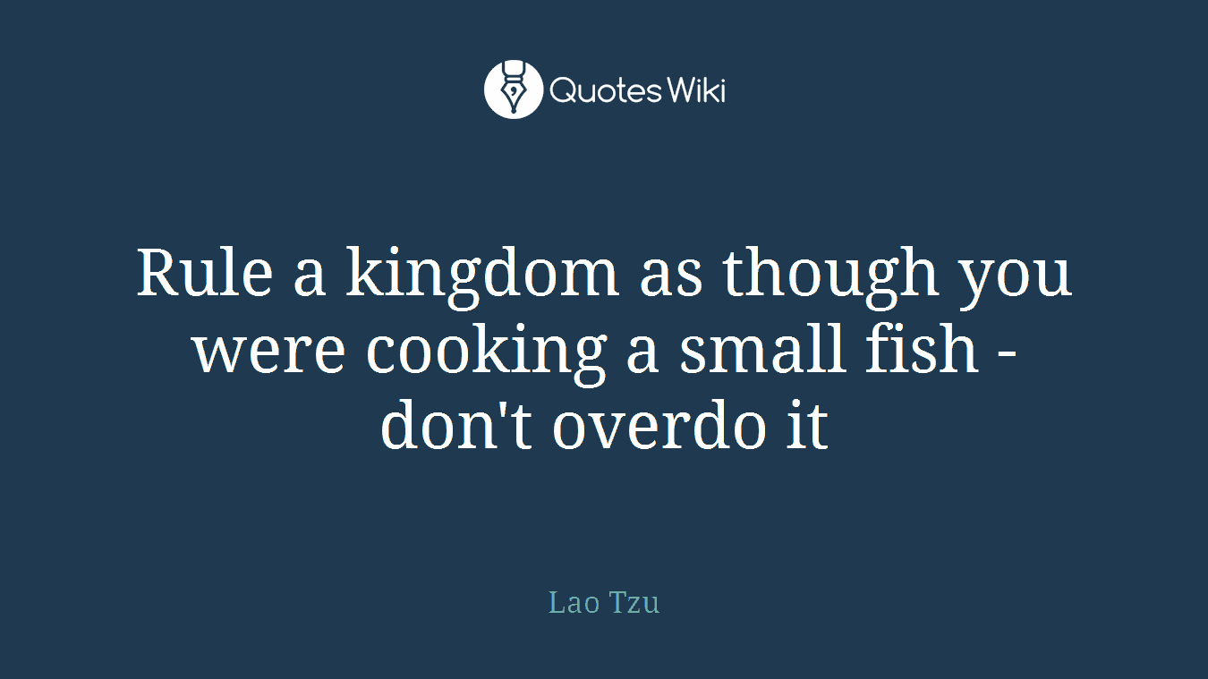Rule a kingdom as though you were cooking a small fish - don't overdo it