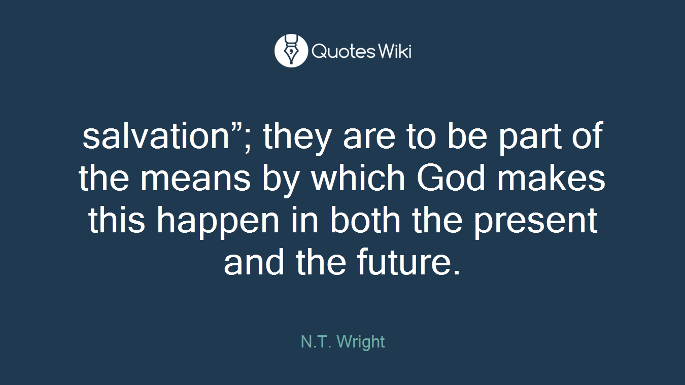 """salvation""""; they are to be part of the means by which God makes this happen in both the present and the future."""