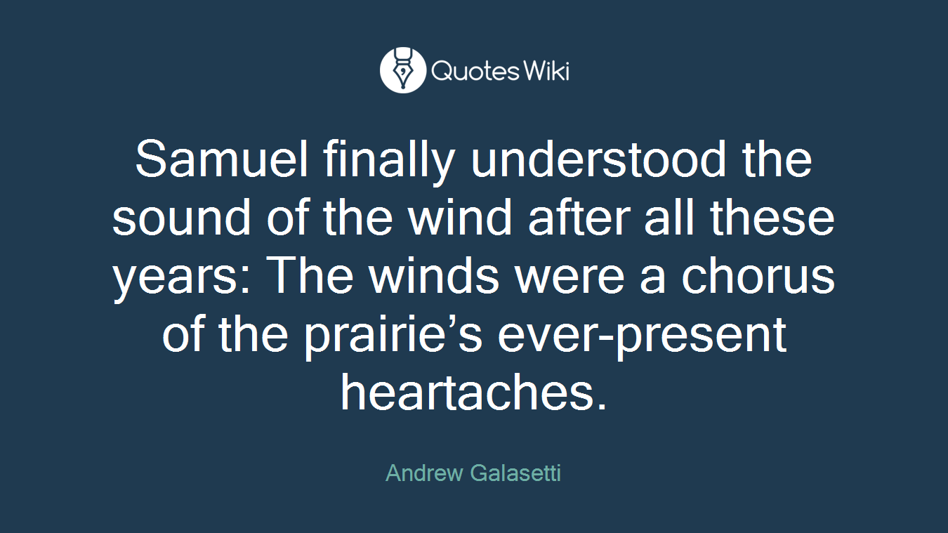 Samuel finally understood the sound of the wind after all these years: The winds were a chorus of the prairie's ever-present heartaches.
