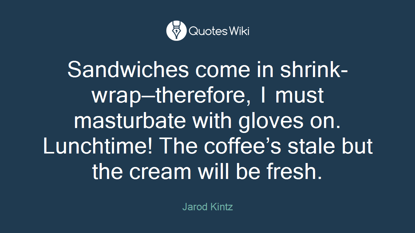 Sandwiches come in shrink-wrap—therefore, I must masturbate with gloves on. Lunchtime! The coffee's stale but the cream will be fresh.