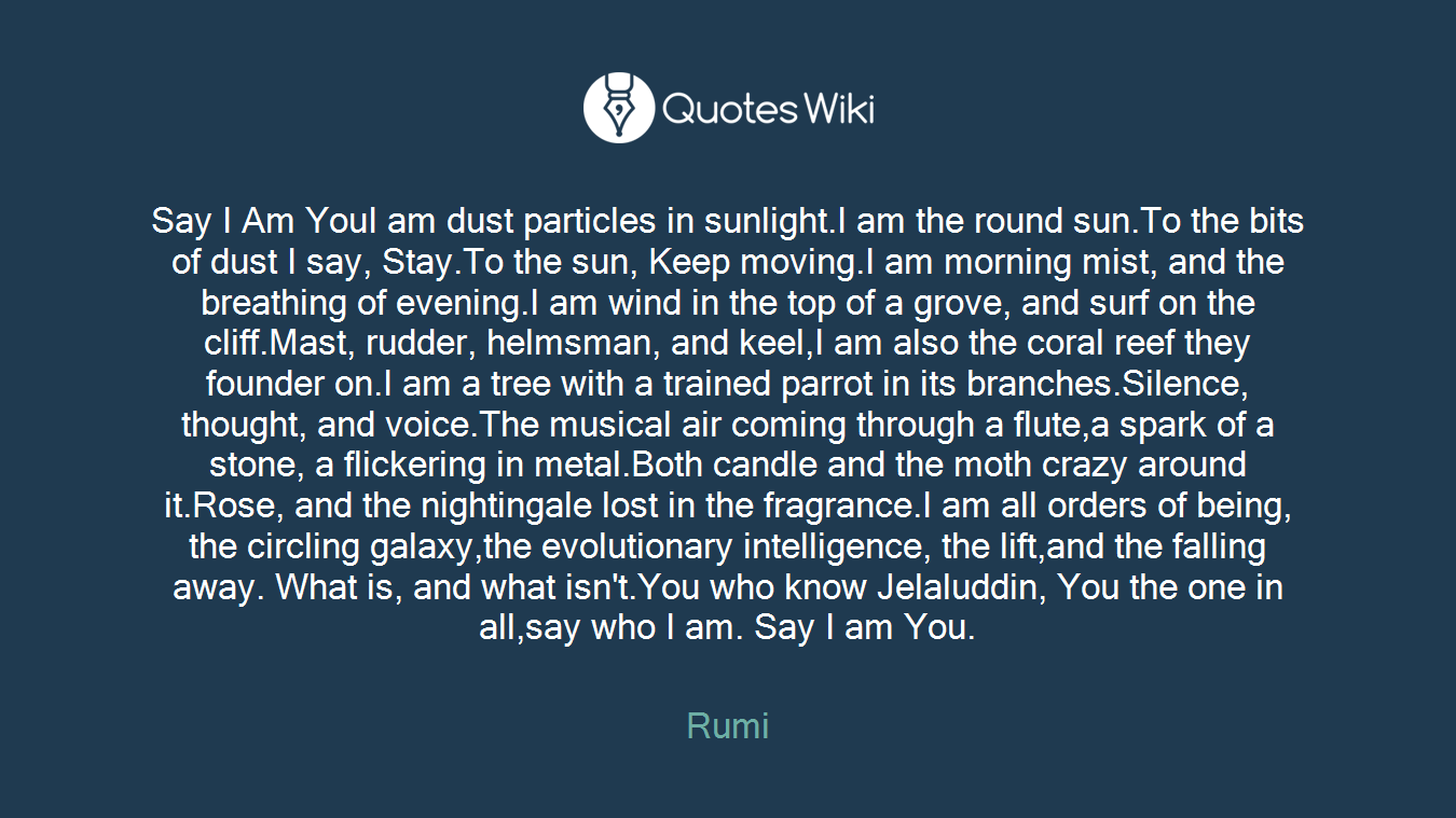 Say I Am YouI am dust particles in sunlight.I am the round sun.To the bits of dust I say, Stay.To the sun, Keep moving.I am morning mist, and the breathing of evening.I am wind in the top of a grove, and surf on the cliff.Mast, rudder, helmsman, and keel,I am also the coral reef they founder on.I am a tree with a trained parrot in its branches.Silence, thought, and voice.The musical air coming through a flute,a spark of a stone, a flickering in metal.Both candle and the moth crazy around it.Rose, and the nightingale lost in the fragrance.I am all orders of being, the circling galaxy,the evolutionary intelligence, the lift,and the falling away. What is, and what isn't.You who know Jelaluddin, You the one in all,say who I am. Say I am You.