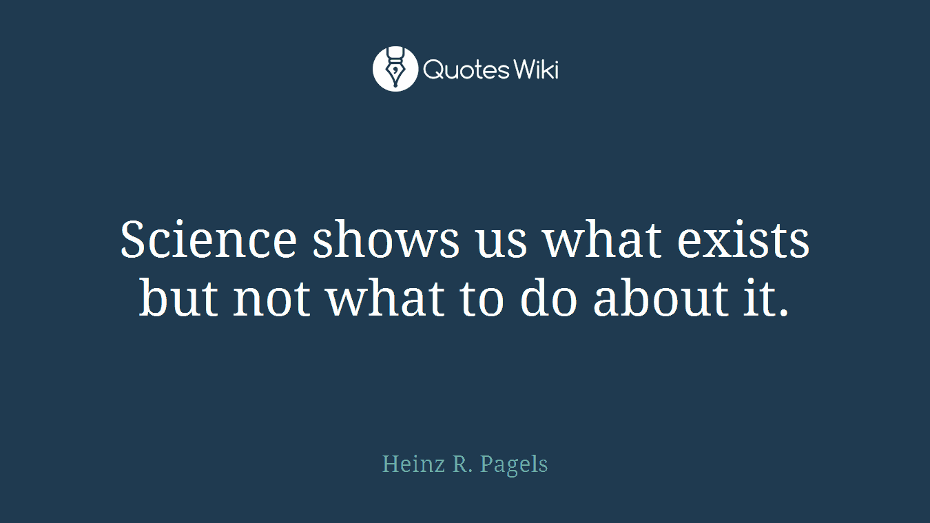 Science shows us what exists but not what to do about it.