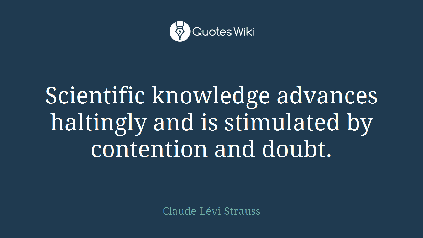 Scientific knowledge advances haltingly and is stimulated by contention and doubt.