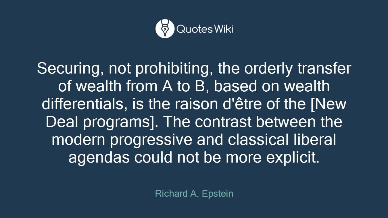 Securing, not prohibiting, the orderly transfer of wealth from A to B, based on wealth differentials, is the raison d'être of the [New Deal programs]. The contrast between the modern progressive and classical liberal agendas could not be more explicit.