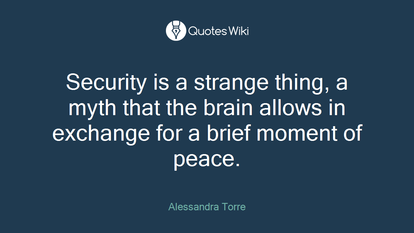 Security is a strange thing, a myth that the brain allows in exchange for a brief moment of peace.