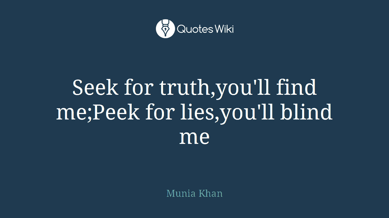 Seek for truth,you'll find me;Peek for lies,you'll blind me