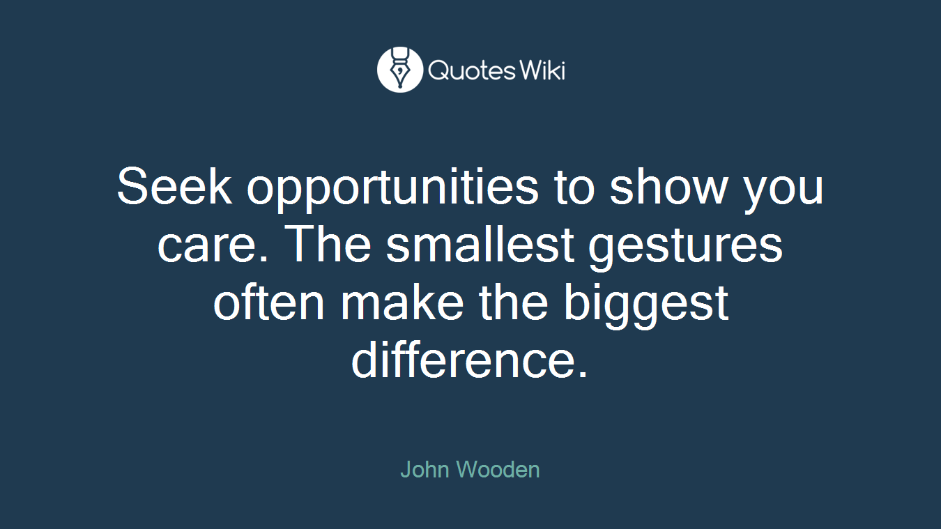 Seek opportunities to show you care. The smallest gestures often make the biggest difference.