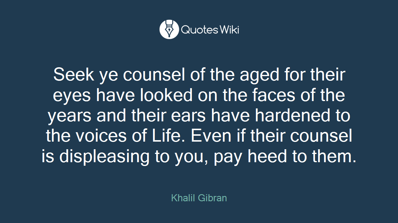 Seek ye counsel of the aged for their eyes have looked on the faces of the years and their ears have hardened to the voices of Life. Even if their counsel is displeasing to you, pay heed to them.