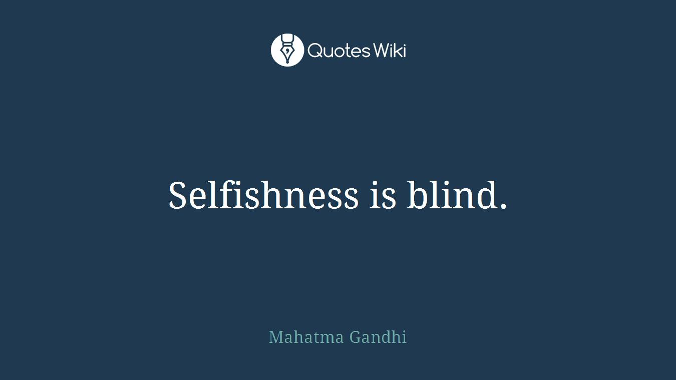 Selfishness is blind.